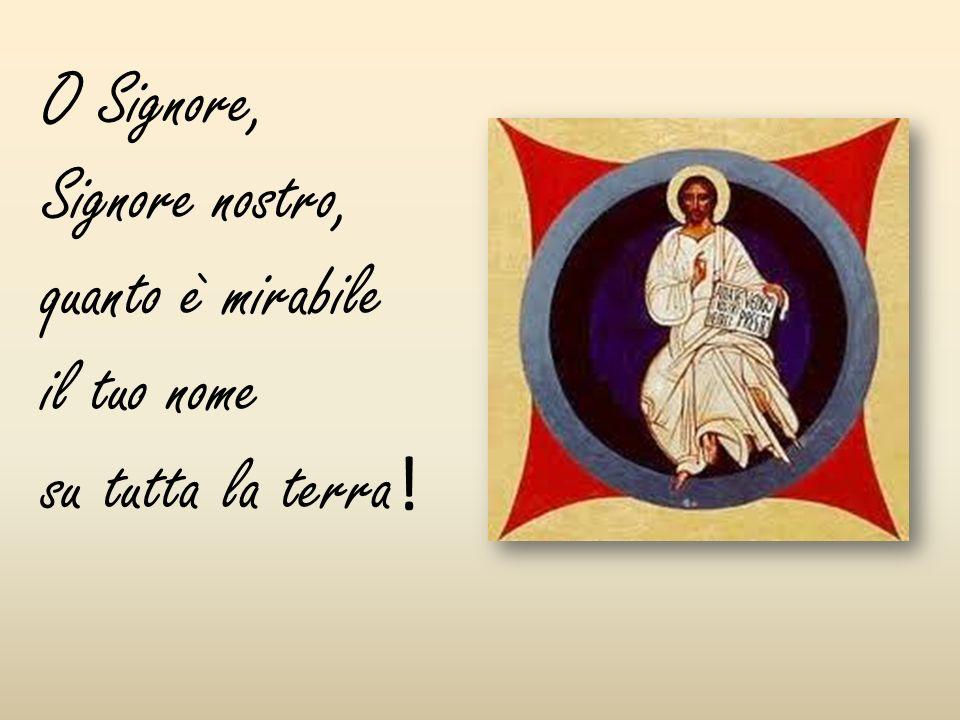 O Signore, Signore nostro, quanto è mirabile il tuo nome su tutta la terra!
