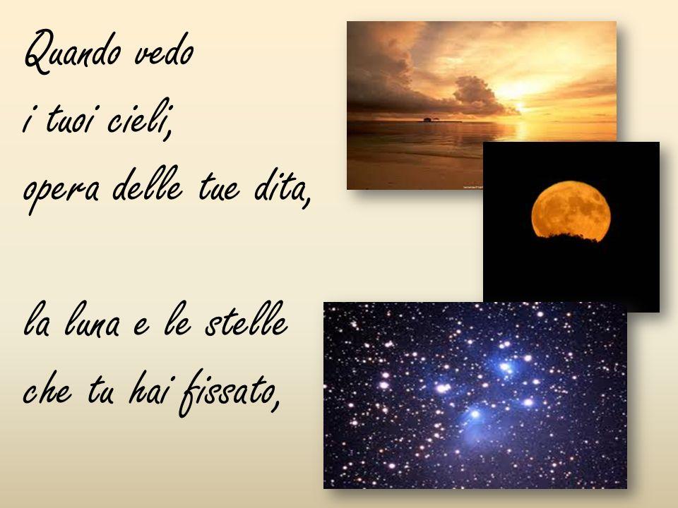 Quando vedo i tuoi cieli, opera delle tue dita, la luna e le stelle che tu hai fissato,