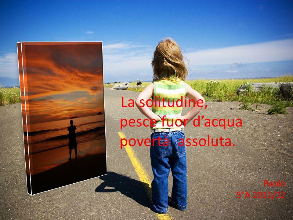 La solitudine, pesce fuor d'acqua povertà assoluta. Paolo 5°A 2011/12