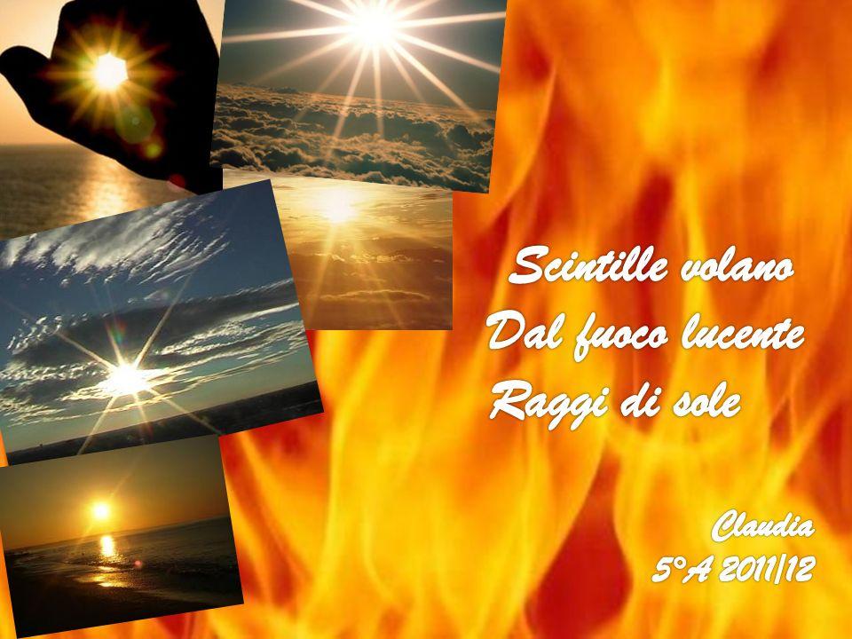 Scintille volano Dal fuoco lucente Raggi di sole Claudia 5°A 2011/12