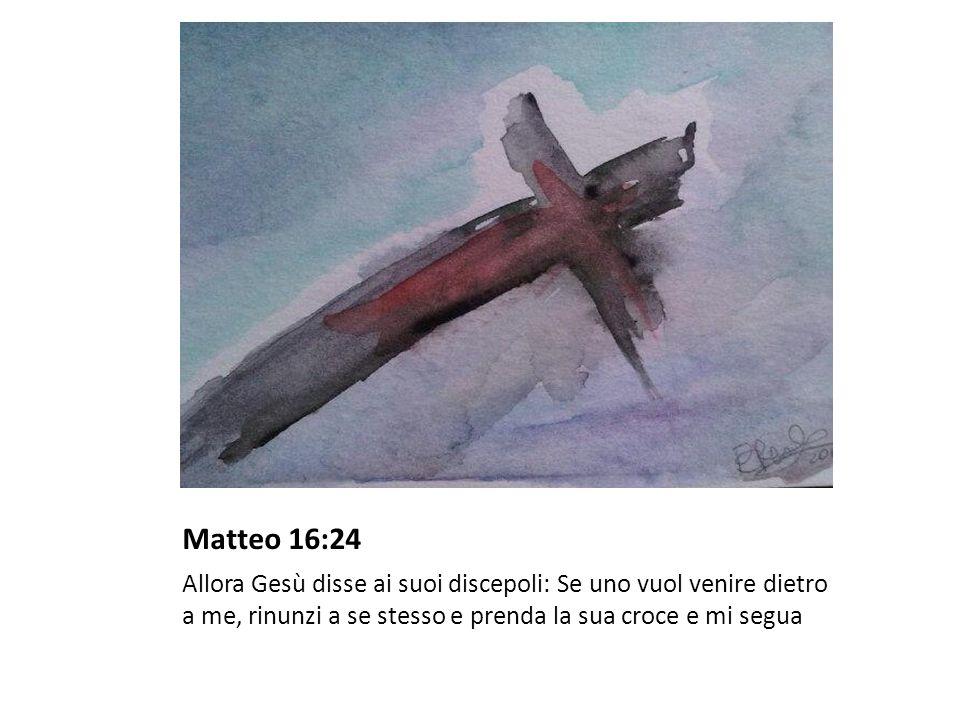 Matteo 16:24 Allora Gesù disse ai suoi discepoli: Se uno vuol venire dietro a me, rinunzi a se stesso e prenda la sua croce e mi segua.