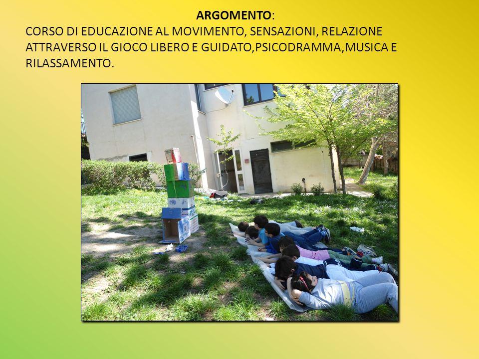 ARGOMENTO: CORSO DI EDUCAZIONE AL MOVIMENTO, SENSAZIONI, RELAZIONE ATTRAVERSO IL GIOCO LIBERO E GUIDATO,PSICODRAMMA,MUSICA E RILASSAMENTO.