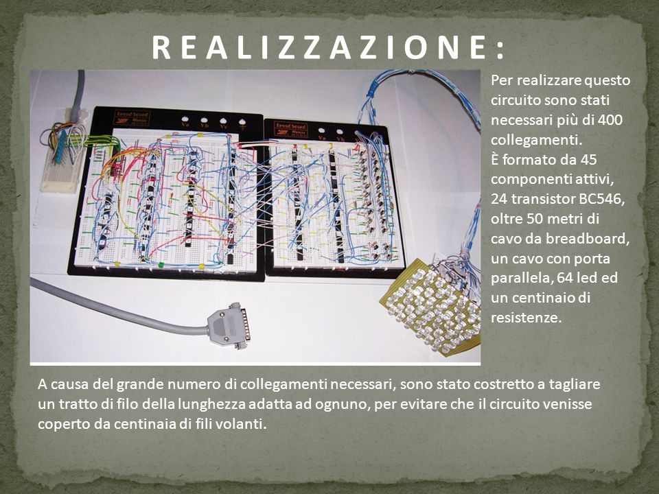 R E A L I Z Z A Z I O N E : Per realizzare questo circuito sono stati necessari più di 400 collegamenti.