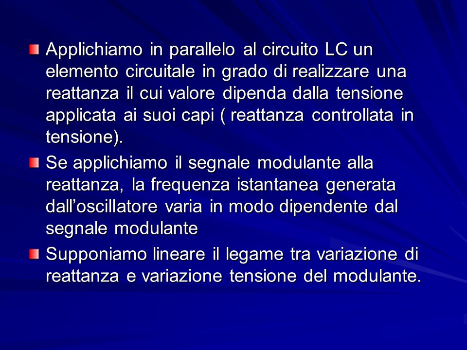 Applichiamo in parallelo al circuito LC un elemento circuitale in grado di realizzare una reattanza il cui valore dipenda dalla tensione applicata ai suoi capi ( reattanza controllata in tensione).
