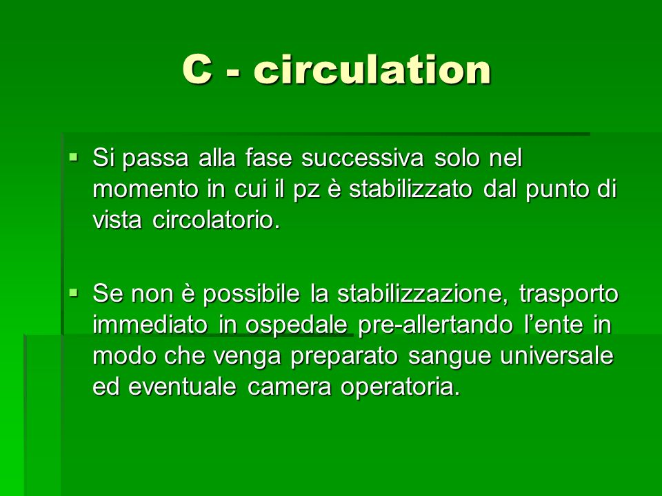 C - circulation Si passa alla fase successiva solo nel momento in cui il pz è stabilizzato dal punto di vista circolatorio.