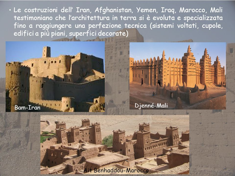 Le costruzioni dell' Iran, Afghanistan, Yemen, Iraq, Marocco, Mali testimoniano che l'architettura in terra si è evoluta e specializzata fino a raggiungere una perfezione tecnica (sistemi voltati, cupole, edifici a più piani, superfici decorate)
