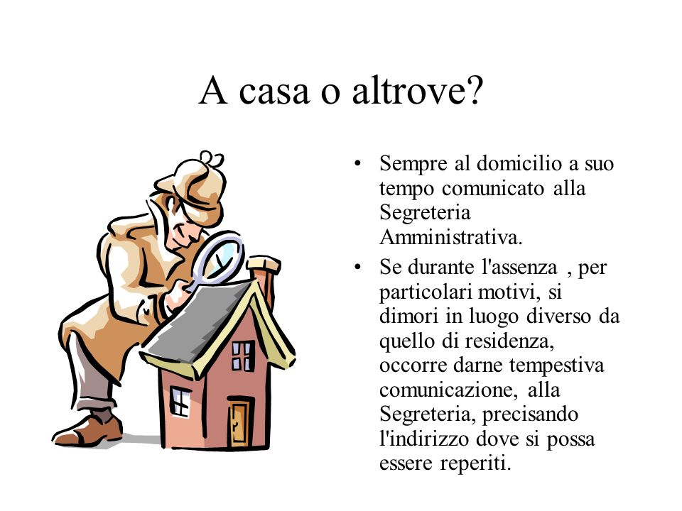 A casa o altrove Sempre al domicilio a suo tempo comunicato alla Segreteria Amministrativa.