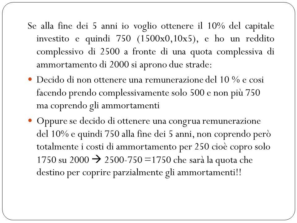 Se alla fine dei 5 anni io voglio ottenere il 10% del capitale investito e quindi 750 (1500x0,10x5), e ho un reddito complessivo di 2500 a fronte di una quota complessiva di ammortamento di 2000 si aprono due strade: