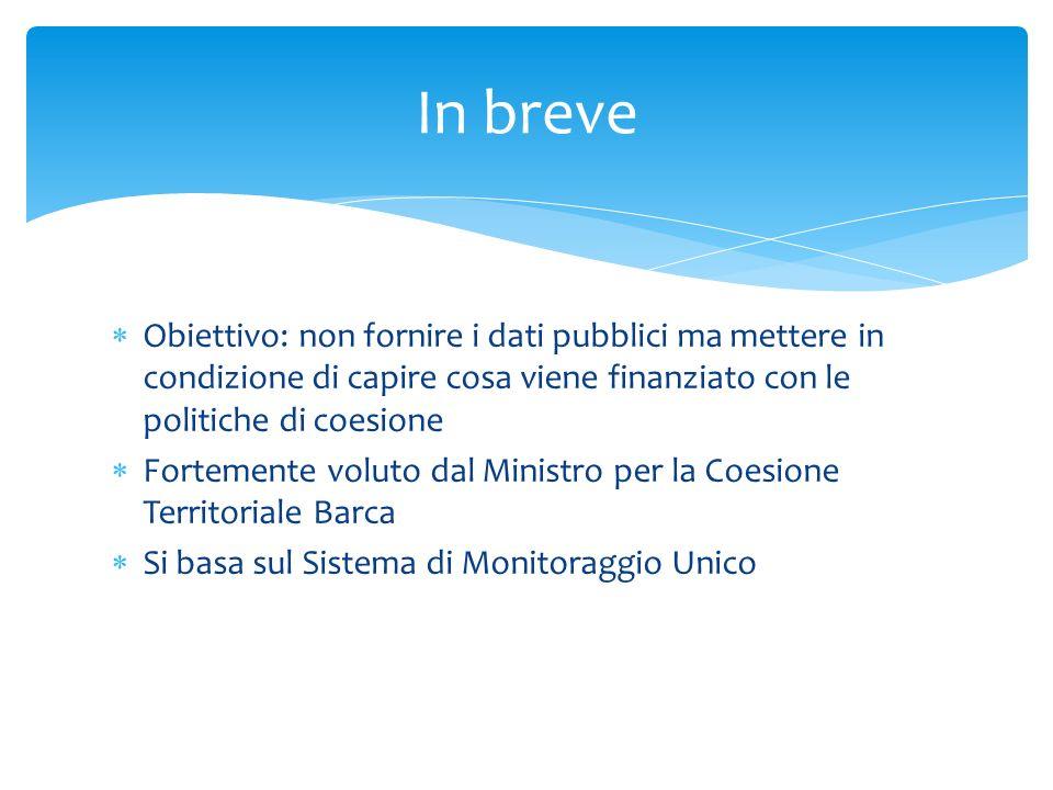 In breve Obiettivo: non fornire i dati pubblici ma mettere in condizione di capire cosa viene finanziato con le politiche di coesione.