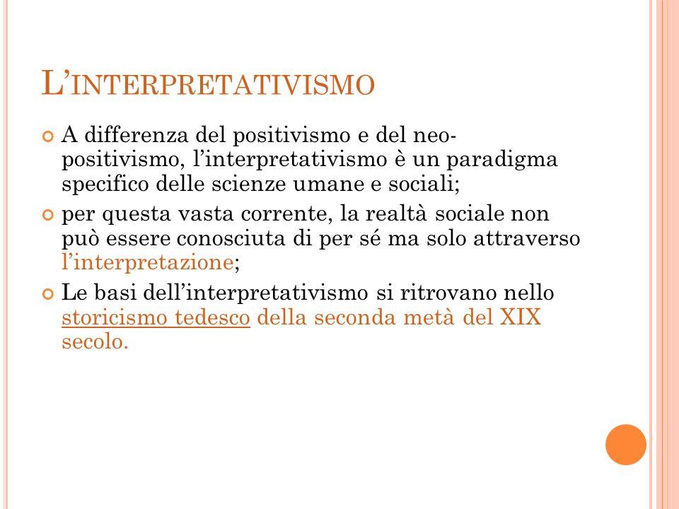 L'interpretativismo A differenza del positivismo e del neo- positivismo, l'interpretativismo è un paradigma specifico delle scienze umane e sociali;
