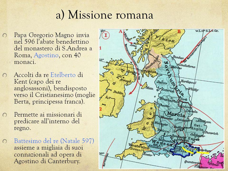 a) Missione romana Papa Gregorio Magno invia nel 596 l'abate benedettino del monastero di S.Andrea a Roma, Agostino, con 40 monaci.