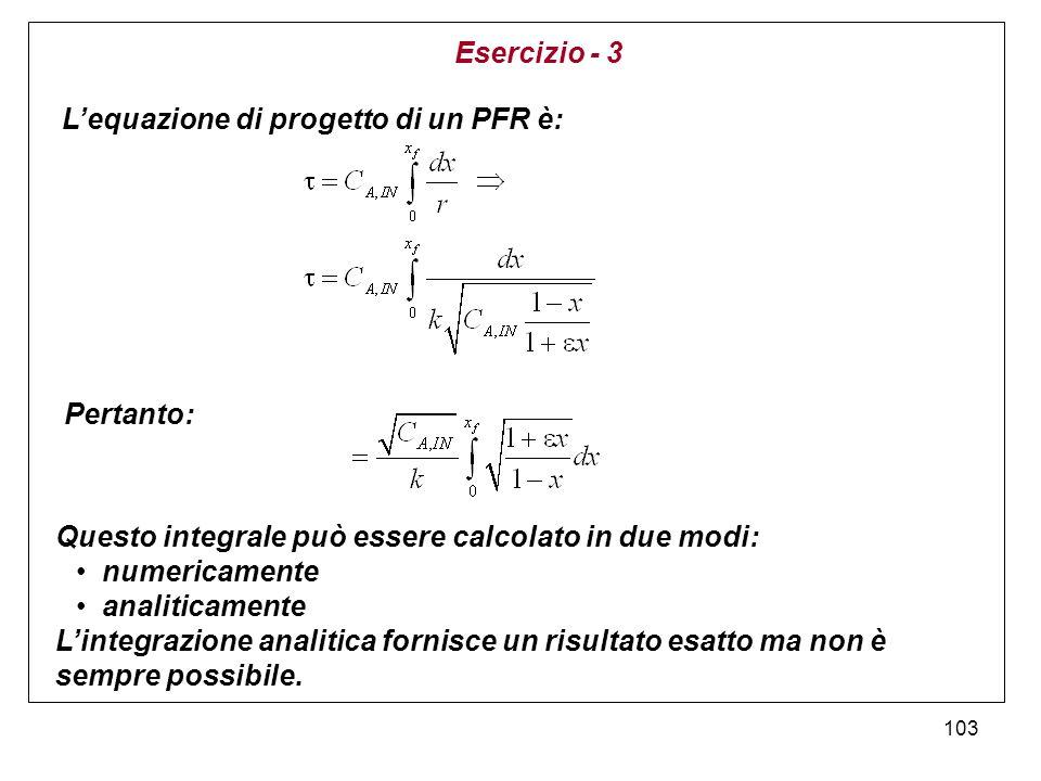 Esercizio - 3 L'equazione di progetto di un PFR è: Pertanto: Questo integrale può essere calcolato in due modi: