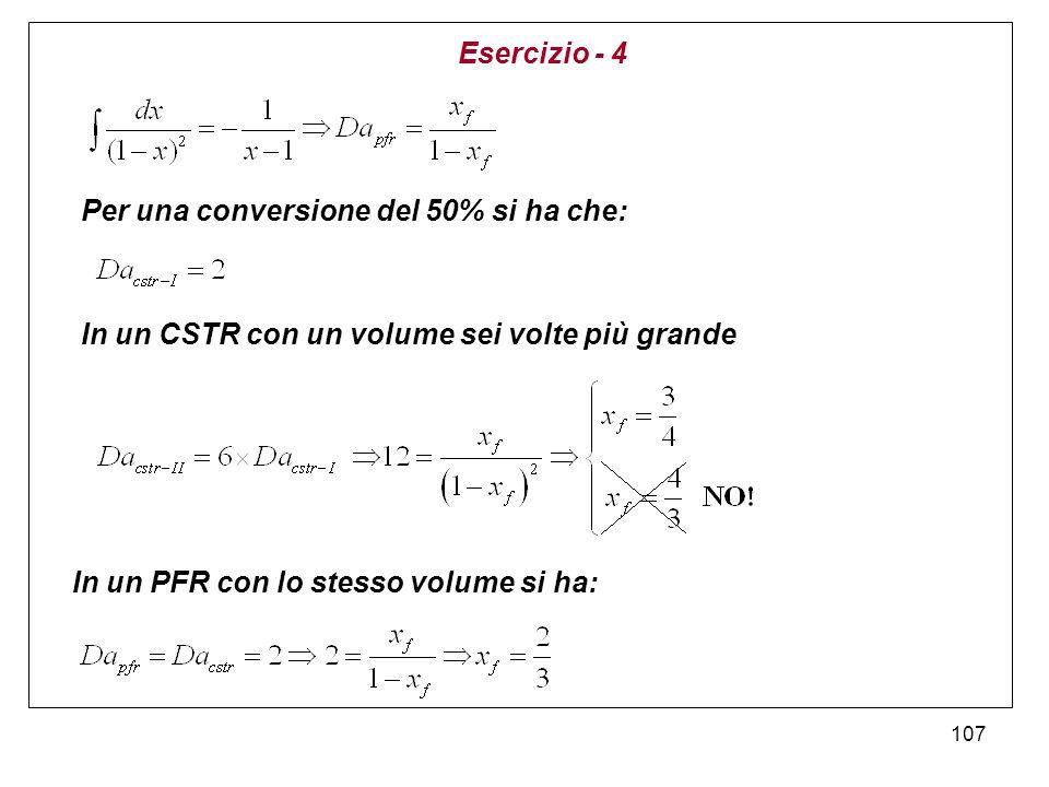 Esercizio - 4 Per una conversione del 50% si ha che: In un CSTR con un volume sei volte più grande.