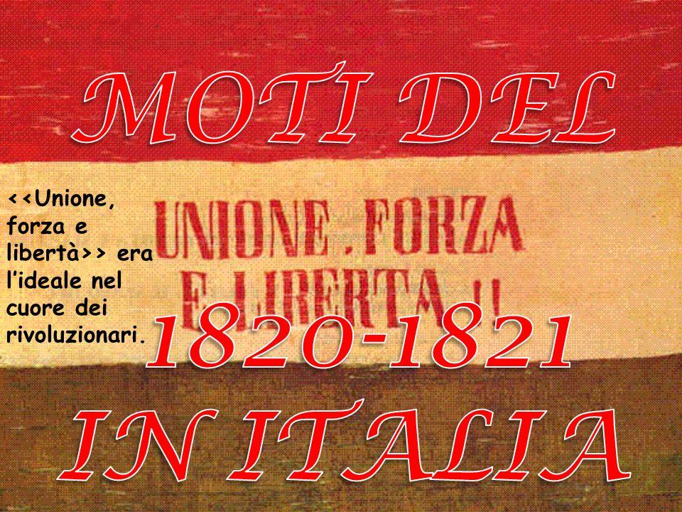 MOTI DEL 1820-1821 IN ITALIA <<Unione, forza e libertà>> era l'ideale nel cuore dei rivoluzionari.