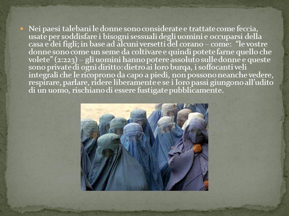 Nei paesi talebani le donne sono considerate e trattate come feccia, usate per soddisfare i bisogni sessuali degli uomini e occuparsi della casa e dei figli; in base ad alcuni versetti del corano – come: le vostre donne sono come un seme da coltivare e quindi potete farne quello che volete (2:223) – gli uomini hanno potere assoluto sulle donne e queste sono private di ogni diritto: dietro ai loro burqa, i soffocanti veli integrali che le ricoprono da capo a piedi, non possono neanche vedere, respirare, parlare, ridere liberamente e se i loro passi giungono all'udito di un uomo, rischiano di essere fustigate pubblicamente.