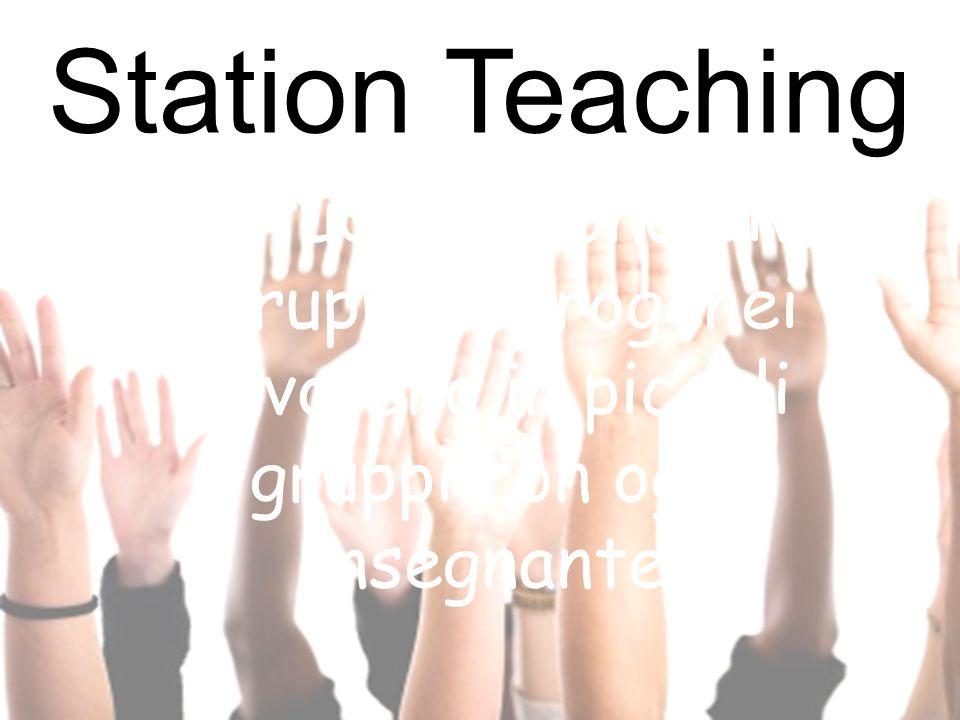 Station Teaching Gli studenti sono divisi in gruppi eterogenei e lavorano in piccoli gruppi con ogni insegnante.
