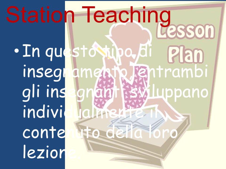Station Teaching In questo tipo di insegnamento, entrambi gli insegnanti sviluppano individualmente il contenuto della loro lezione.