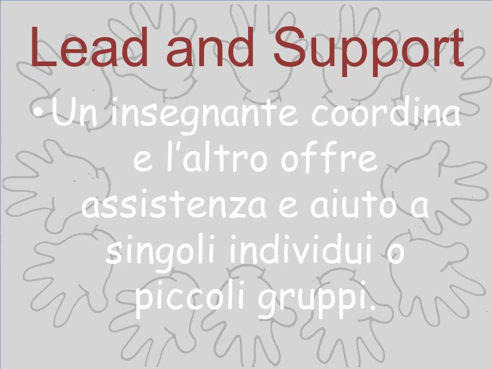 Lead and Support Un insegnante coordina e l'altro offre assistenza e aiuto a singoli individui o piccoli gruppi.