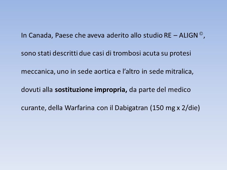 In Canada, Paese che aveva aderito allo studio RE – ALIGN ©, sono stati descritti due casi di trombosi acuta su protesi meccanica, uno in sede aortica e l'altro in sede mitralica, dovuti alla sostituzione impropria, da parte del medico curante, della Warfarina con il Dabigatran (150 mg x 2/die)