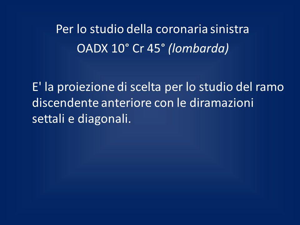 Per lo studio della coronaria sinistra OADX 10° Cr 45° (lombarda) E la proiezione di scelta per lo studio del ramo discendente anteriore con le diramazioni settali e diagonali.