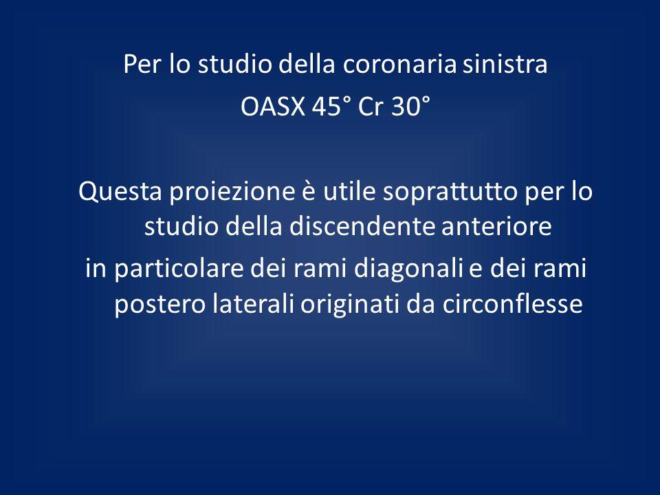 Per lo studio della coronaria sinistra OASX 45° Cr 30° Questa proiezione è utile soprattutto per lo studio della discendente anteriore in particolare dei rami diagonali e dei rami postero laterali originati da circonflesse