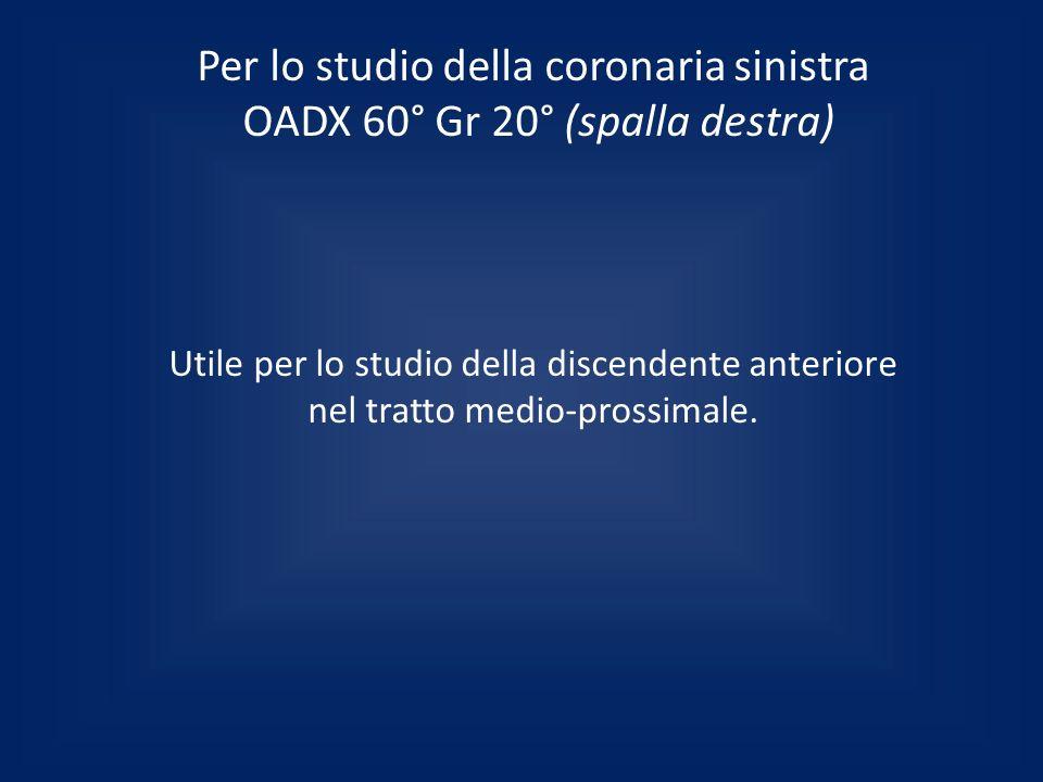 Per lo studio della coronaria sinistra OADX 60° Gr 20° (spalla destra)