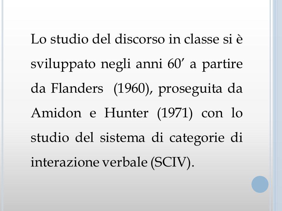 Lo studio del discorso in classe si è sviluppato negli anni 60' a partire da Flanders (1960), proseguita da Amidon e Hunter (1971) con lo studio del sistema di categorie di interazione verbale (SCIV).