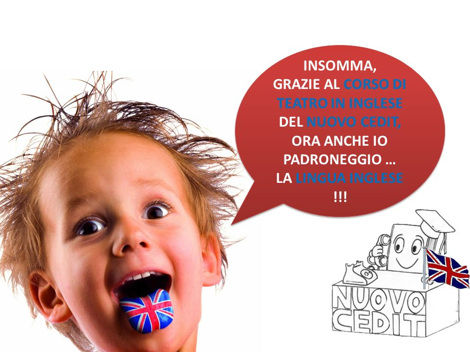 INSOMMA, GRAZIE AL CORSO DI TEATRO IN INGLESE DEL NUOVO CEDIT, ORA ANCHE IO PADRONEGGIO … LA LINGUA INGLESE !!!