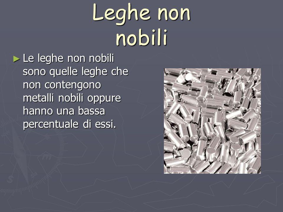 Leghe non nobili Le leghe non nobili sono quelle leghe che non contengono metalli nobili oppure hanno una bassa percentuale di essi.