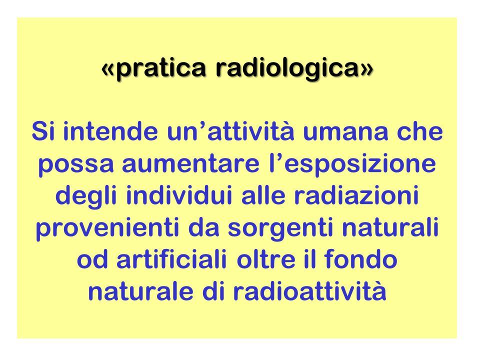 «pratica radiologica» Si intende un'attività umana che possa aumentare l'esposizione degli individui alle radiazioni provenienti da sorgenti naturali od artificiali oltre il fondo naturale di radioattività