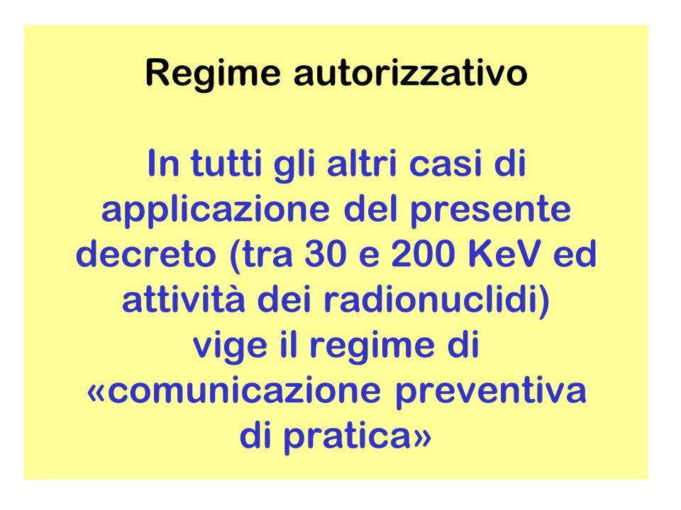 Regime autorizzativo In tutti gli altri casi di applicazione del presente decreto (tra 30 e 200 KeV ed attività dei radionuclidi) vige il regime di «comunicazione preventiva di pratica»
