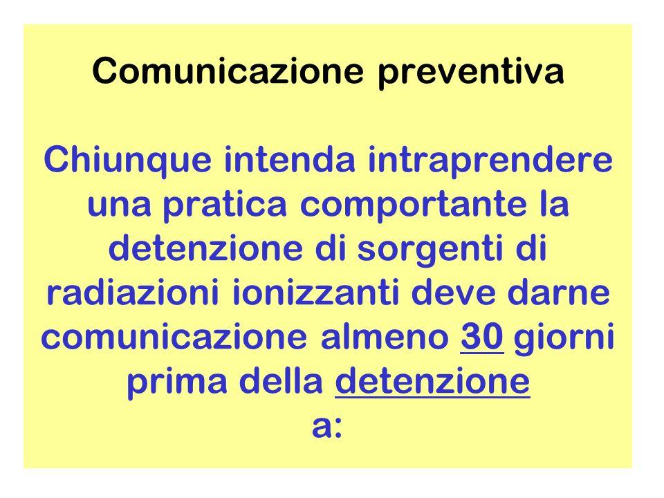 Comunicazione preventiva Chiunque intenda intraprendere una pratica comportante la detenzione di sorgenti di radiazioni ionizzanti deve darne comunicazione almeno 30 giorni prima della detenzione a: