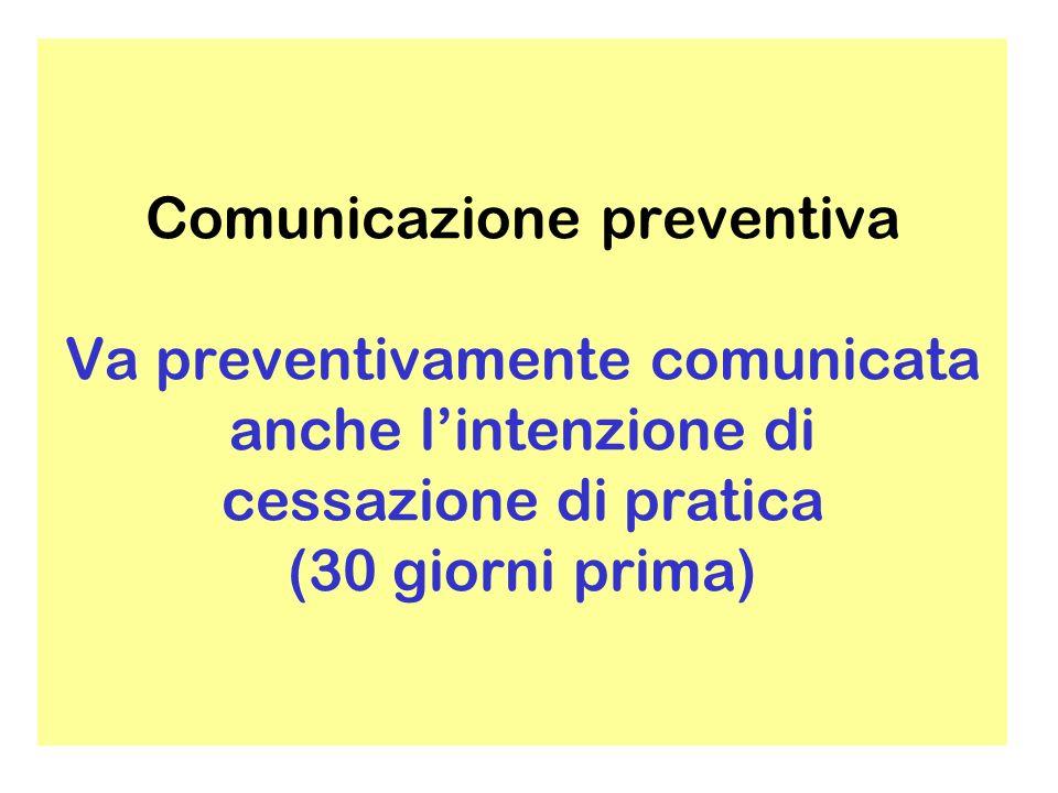 Comunicazione preventiva Va preventivamente comunicata anche l'intenzione di cessazione di pratica (30 giorni prima)