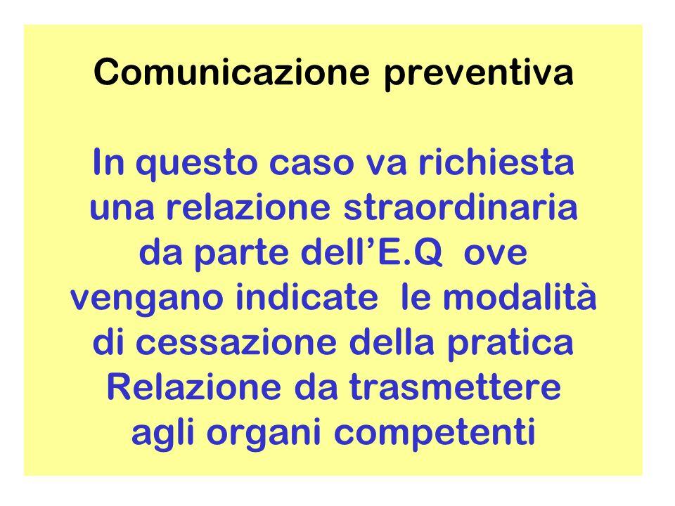 Comunicazione preventiva In questo caso va richiesta una relazione straordinaria da parte dell'E.Q ove vengano indicate le modalità di cessazione della pratica Relazione da trasmettere agli organi competenti