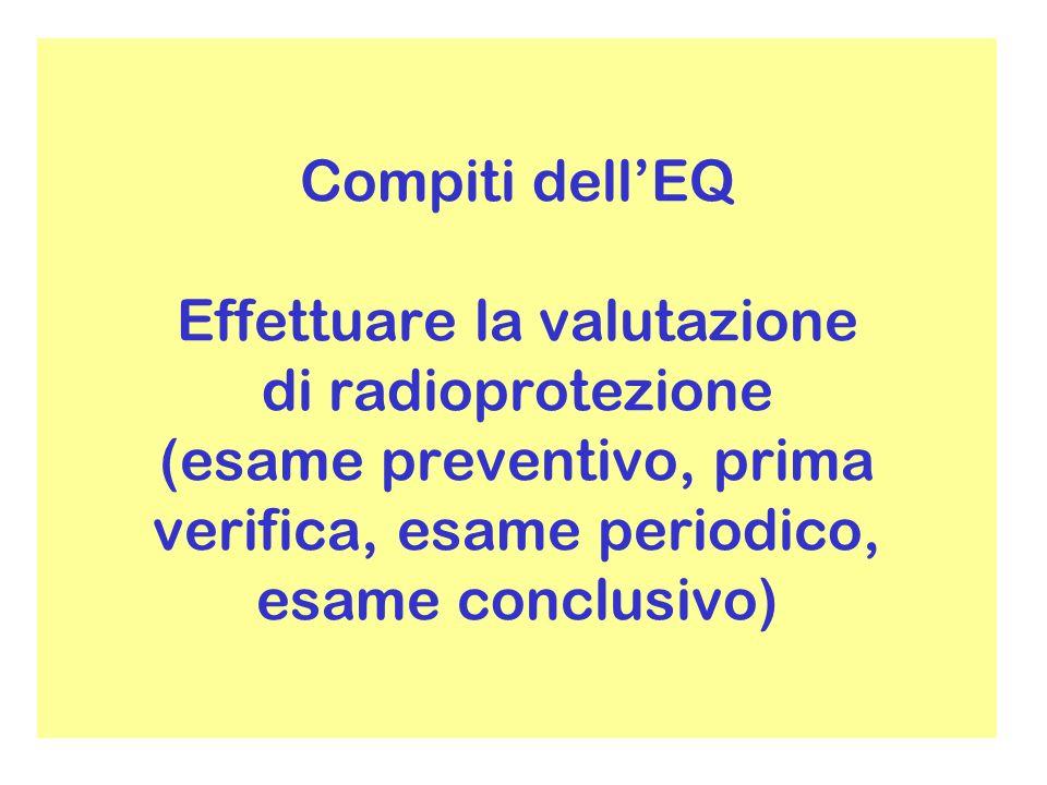 Compiti dell'EQ Effettuare la valutazione di radioprotezione (esame preventivo, prima verifica, esame periodico, esame conclusivo)