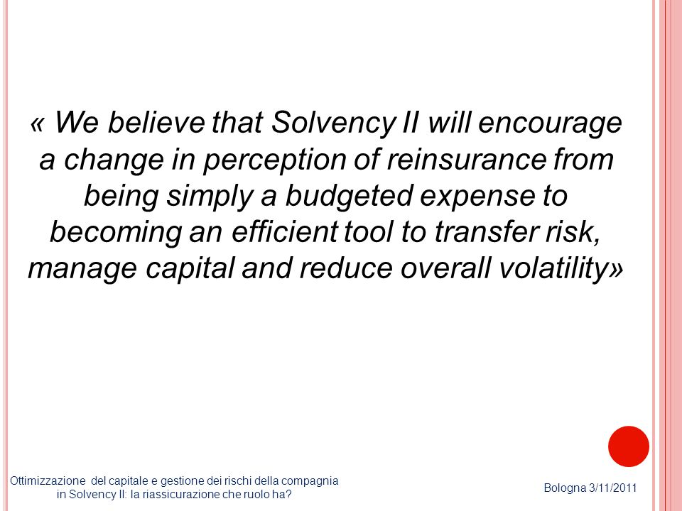 « We believe that Solvency II will encourage a change in perception of reinsurance from being simply a budgeted expense to becoming an efficient tool to transfer risk, manage capital and reduce overall volatility»