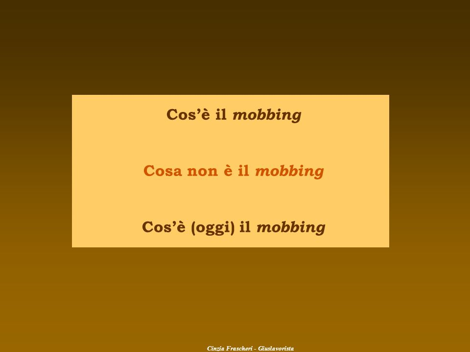 Cos'è (oggi) il mobbing Cinzia Frascheri - Giuslavorista