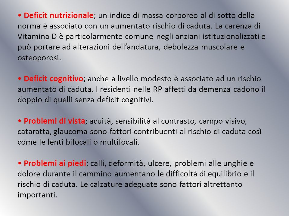 • Deficit nutrizionale; un indice di massa corporeo al di sotto della norma è associato con un aumentato rischio di caduta.