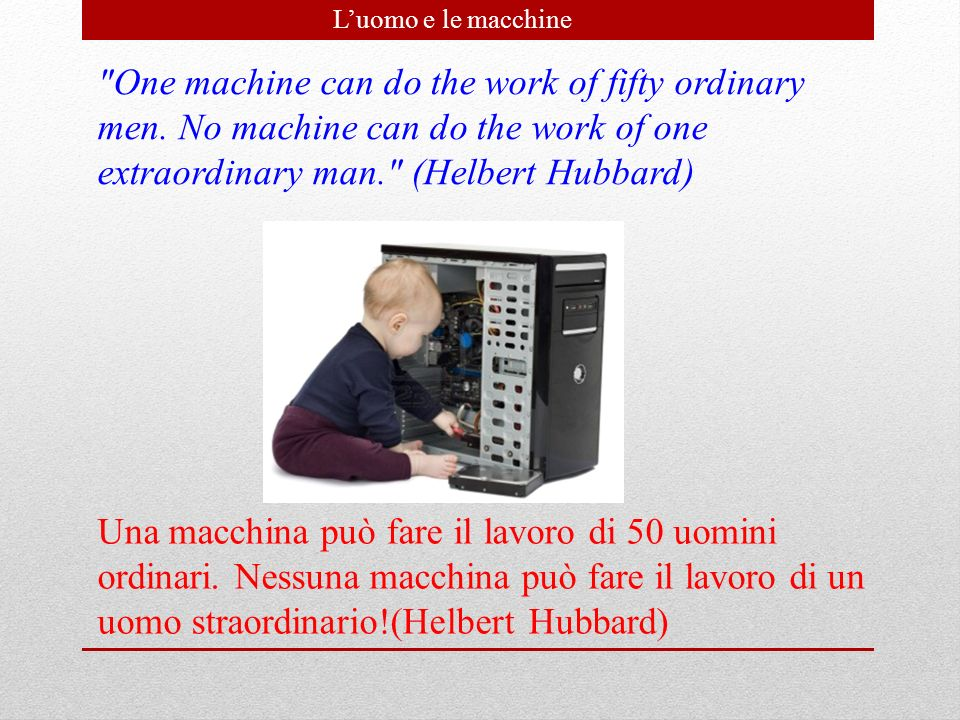 L'uomo e le macchine One machine can do the work of fifty ordinary men. No machine can do the work of one extraordinary man. (Helbert Hubbard)