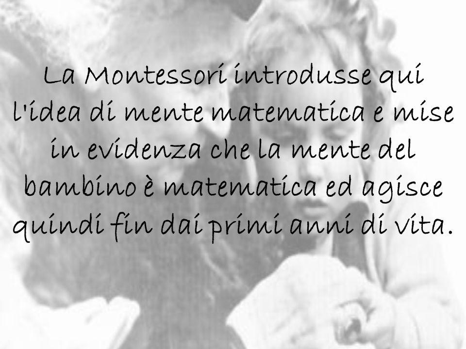 La Montessori introdusse qui l idea di mente matematica e mise in evidenza che la mente del bambino è matematica ed agisce quindi fin dai primi anni di vita.
