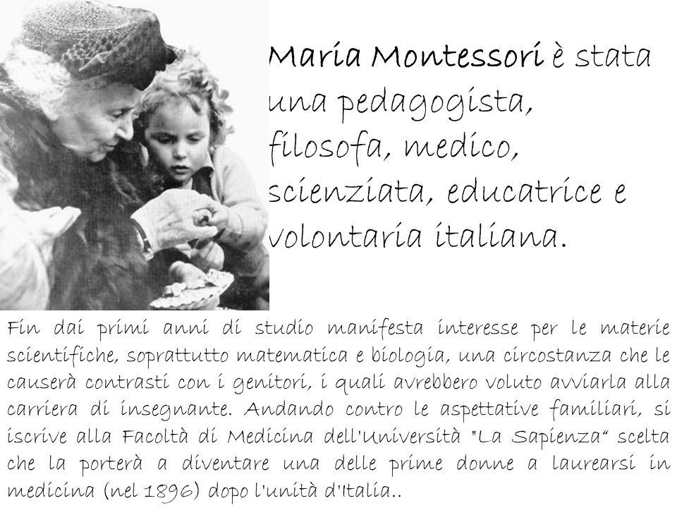 Maria Montessori è stata una pedagogista, filosofa, medico, scienziata, educatrice e volontaria italiana.
