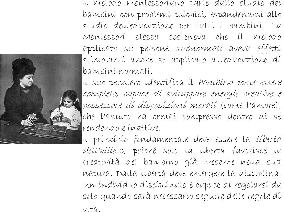 Il metodo montessoriano parte dallo studio dei bambini con problemi psichici, espandendosi allo studio dell educazione per tutti i bambini. La Montessori stessa sosteneva che il metodo applicato su persone subnormali aveva effetti stimolanti anche se applicato all educazione di bambini normali.