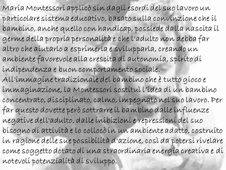 Maria Montessori applicò sin dagli esordi del suo lavoro un particolare sistema educativo, basato sulla convinzione che il bambino, anche quello con handicap, possiede dalla nascita il germe della propria personalità e che l adulto non debba far altro che aiutarlo a esprimerla e svilupparla, creando un ambiente favorevole alla crescita di autonomia, spirito di indipendenza e buon comportamento sociale.
