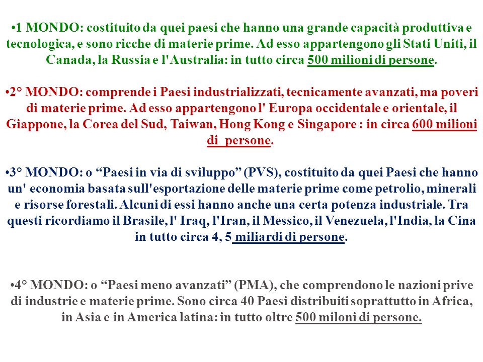 1 MONDO: costituito da quei paesi che hanno una grande capacità produttiva e tecnologica, e sono ricche di materie prime. Ad esso appartengono gli Stati Uniti, il Canada, la Russia e l Australia: in tutto circa 500 milioni di persone.