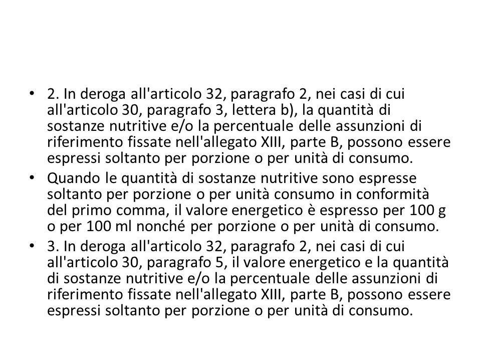 2. In deroga all articolo 32, paragrafo 2, nei casi di cui all articolo 30, paragrafo 3, lettera b), la quantità di sostanze nutritive e/o la percentuale delle assunzioni di riferimento fissate nell allegato XIII, parte B, possono essere espressi soltanto per porzione o per unità di consumo.
