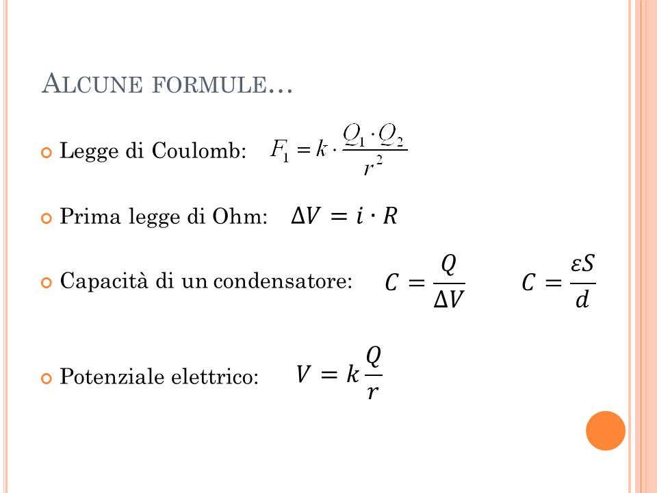 Alcune formule… 𝐶= 𝑄 ∆𝑉 𝐶= 𝜀𝑆 𝑑 𝑉=𝑘 𝑄 𝑟 Legge di Coulomb: