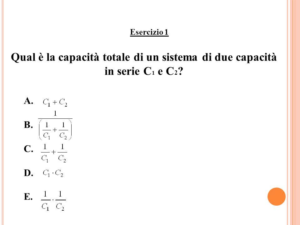 Esercizio 1 Qual è la capacità totale di un sistema di due capacità in serie C1 e C2 A. B. C. D.