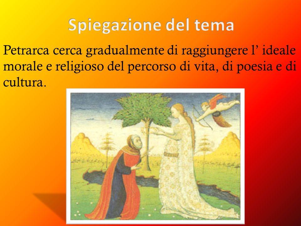 Spiegazione del tema Petrarca cerca gradualmente di raggiungere l' ideale morale e religioso del percorso di vita, di poesia e di cultura.