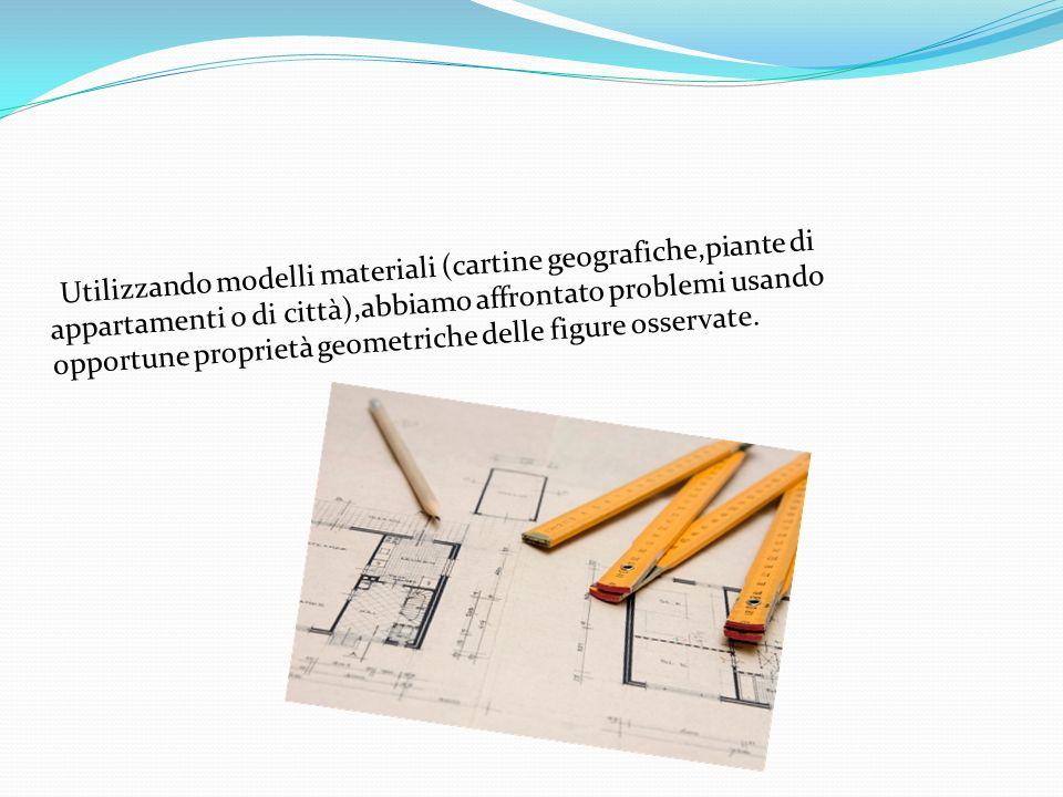 Utilizzando modelli materiali (cartine geografiche,piante di appartamenti o di città),abbiamo affrontato problemi usando opportune proprietà geometriche delle figure osservate.