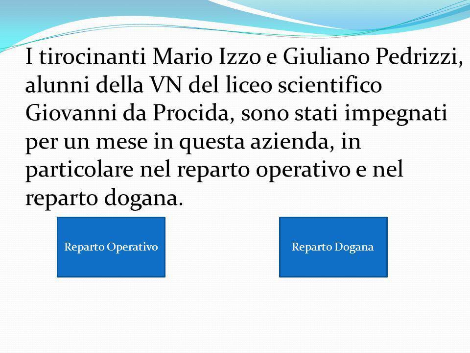 I tirocinanti Mario Izzo e Giuliano Pedrizzi, alunni della VN del liceo scientifico Giovanni da Procida, sono stati impegnati per un mese in questa azienda, in particolare nel reparto operativo e nel reparto dogana.